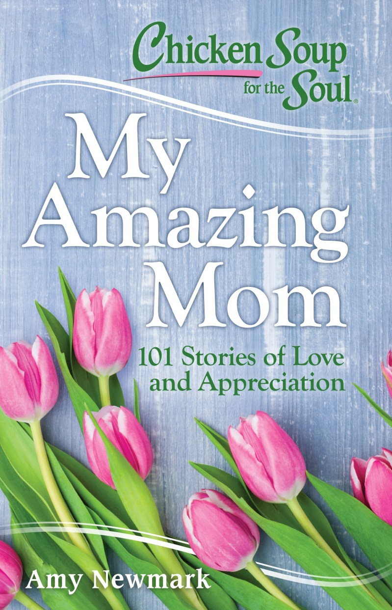 Cover for Chicken Soup for the Soul My Amazing Mom 101 Stories of Love and Appreciation